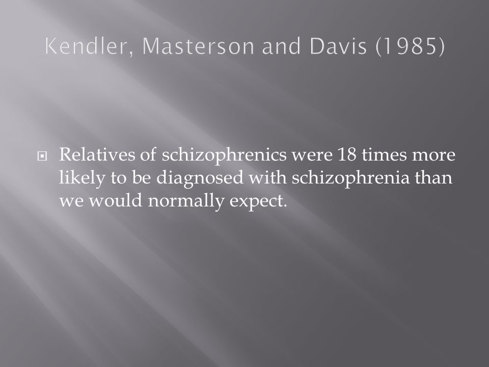 Kendler, Masterson and Davis (1985)  Relatives of schizophrenics were 18 times more likely to be diagnosed with schizophrenia than we would normally