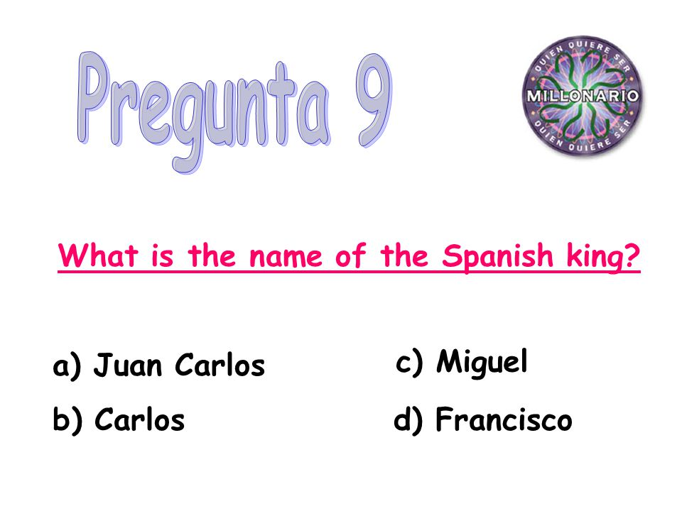 What is the name of the Spanish king a) Juan Carlos b) Carlos d) Francisco c) Miguel
