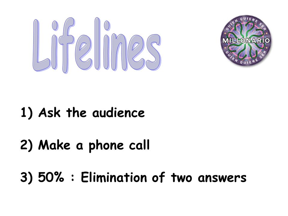 1) Ask the audience 2) Make a phone call 3) 50% : Elimination of two answers