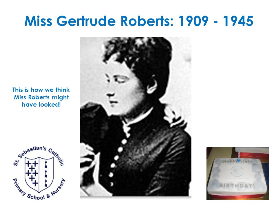 Miss Gertrude Roberts: 1909 - 1945 This is how we think Miss Roberts might have looked!