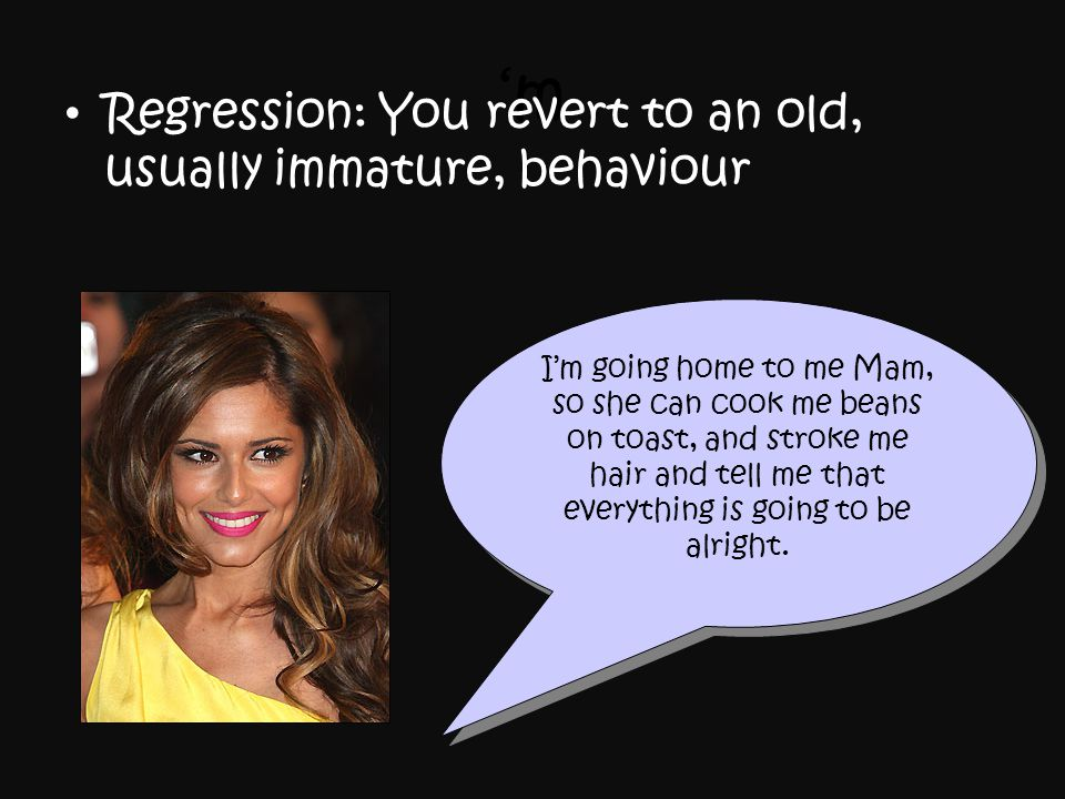 'm Regression: You revert to an old, usually immature, behaviour I'm going home to me Mam, so she can cook me beans on toast, and stroke me hair and t