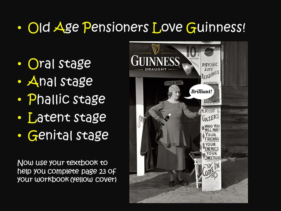 Old Age Pensioners Love Guinness! Oral stage Anal stage Phallic stage Latent stage Genital stage Now use your textbook to help you complete page 23 of
