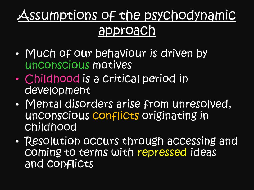 Assumptions of the psychodynamic approach Much of our behaviour is driven by unconscious motives Childhood is a critical period in development Mental