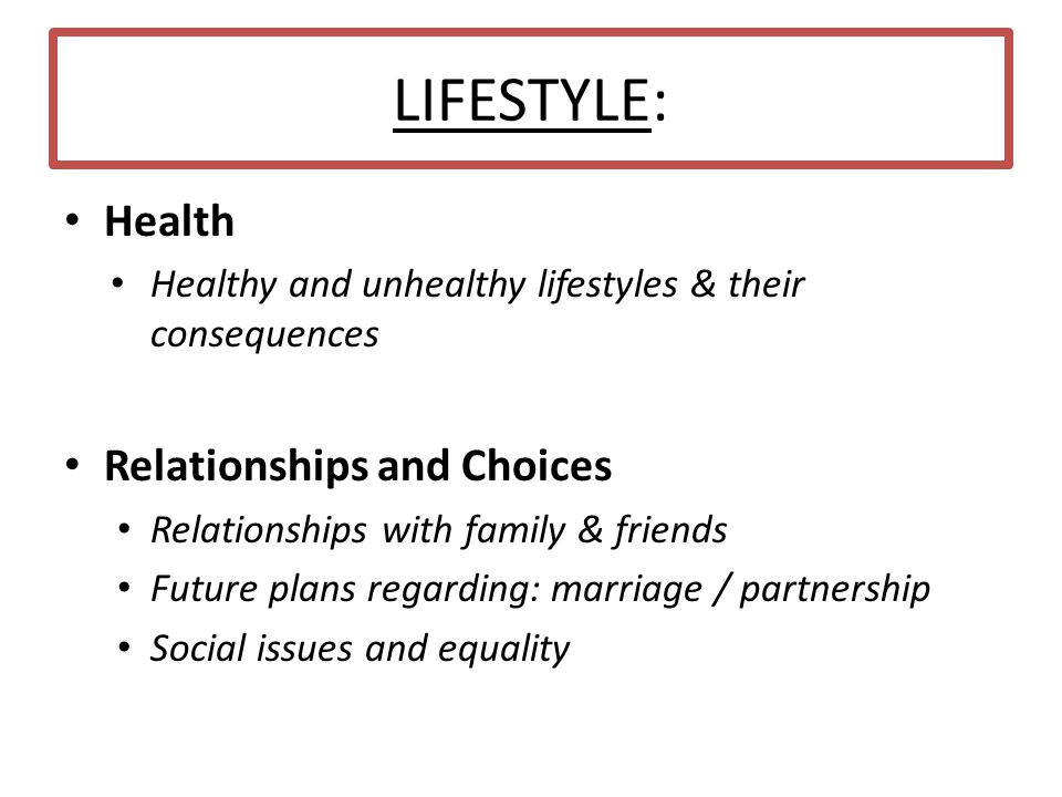 LIFESTYLE: Health Healthy and unhealthy lifestyles & their consequences Relationships and Choices Relationships with family & friends Future plans reg