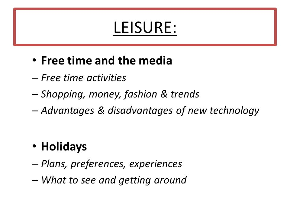 LEISURE: Free time and the media – Free time activities – Shopping, money, fashion & trends – Advantages & disadvantages of new technology Holidays – Plans, preferences, experiences – What to see and getting around