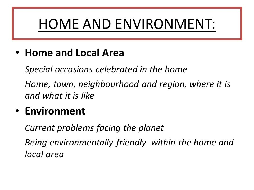HOME AND ENVIRONMENT: Home and Local Area Special occasions celebrated in the home Home, town, neighbourhood and region, where it is and what it is li