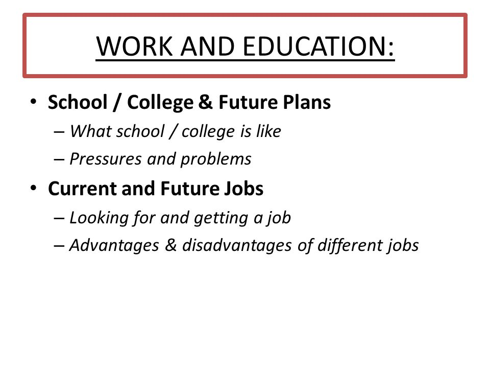 WORK AND EDUCATION: School / College & Future Plans – What school / college is like – Pressures and problems Current and Future Jobs – Looking for and getting a job – Advantages & disadvantages of different jobs