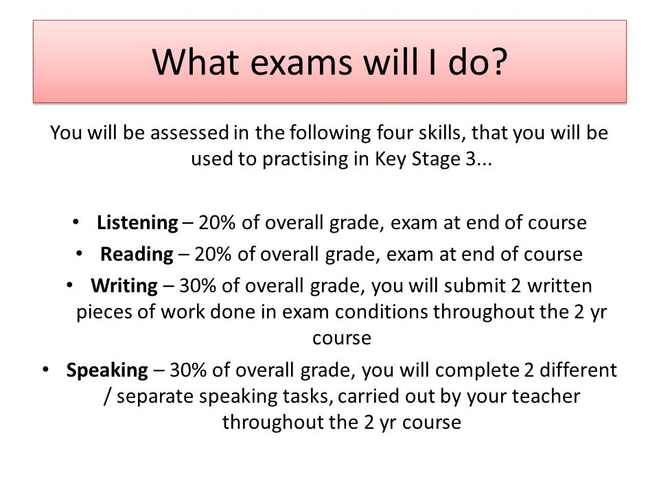 What exams will I do? You will be assessed in the following four skills, that you will be used to practising in Key Stage 3... Listening – 20% of over