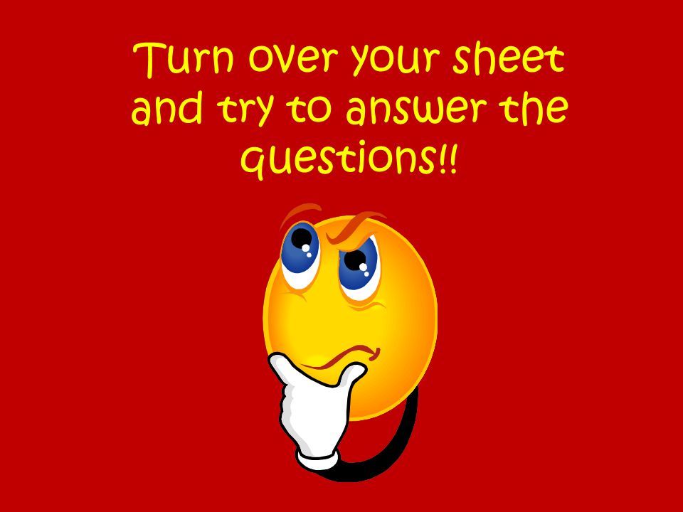 Turn over your sheet and try to answer the questions!!