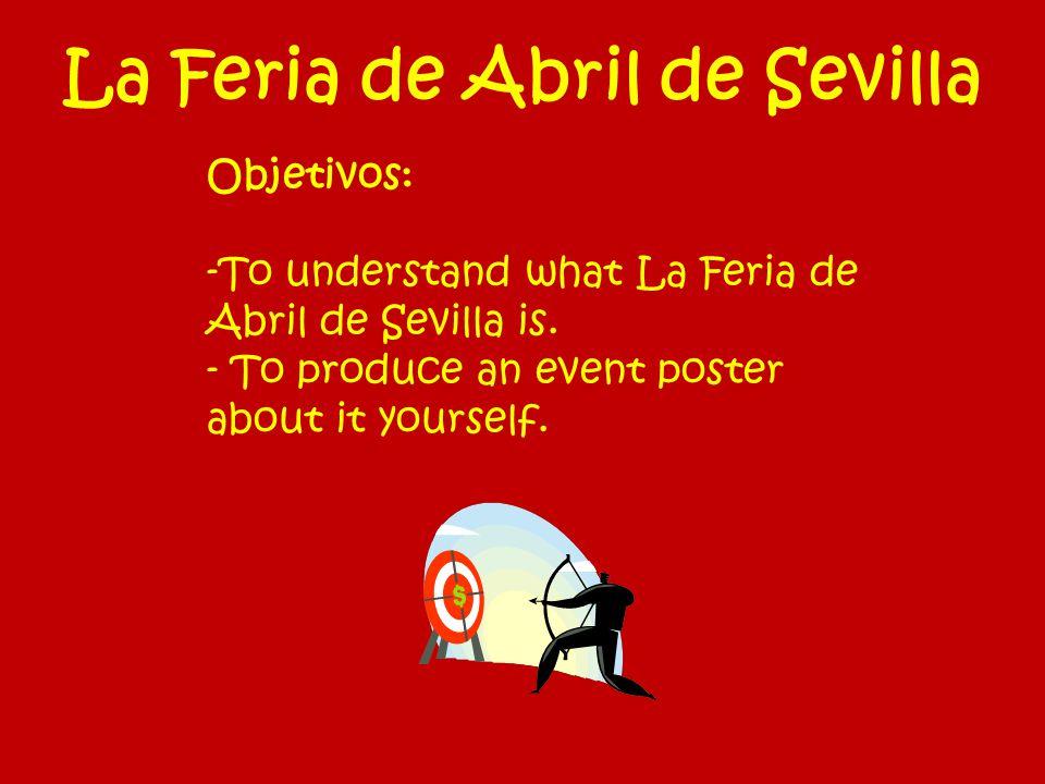 La Feria de Abril de Sevilla Objetivos: -To understand what La Feria de Abril de Sevilla is. - To produce an event poster about it yourself.