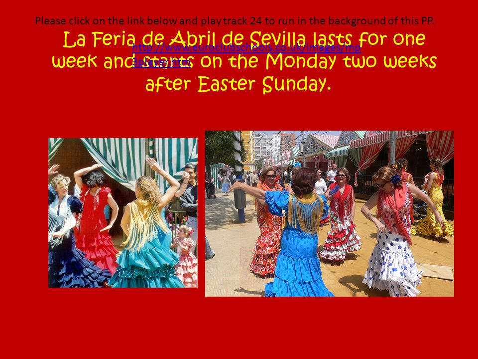 La Feria de Abril de Sevilla lasts for one week and starts on the Monday two weeks after Easter Sunday.