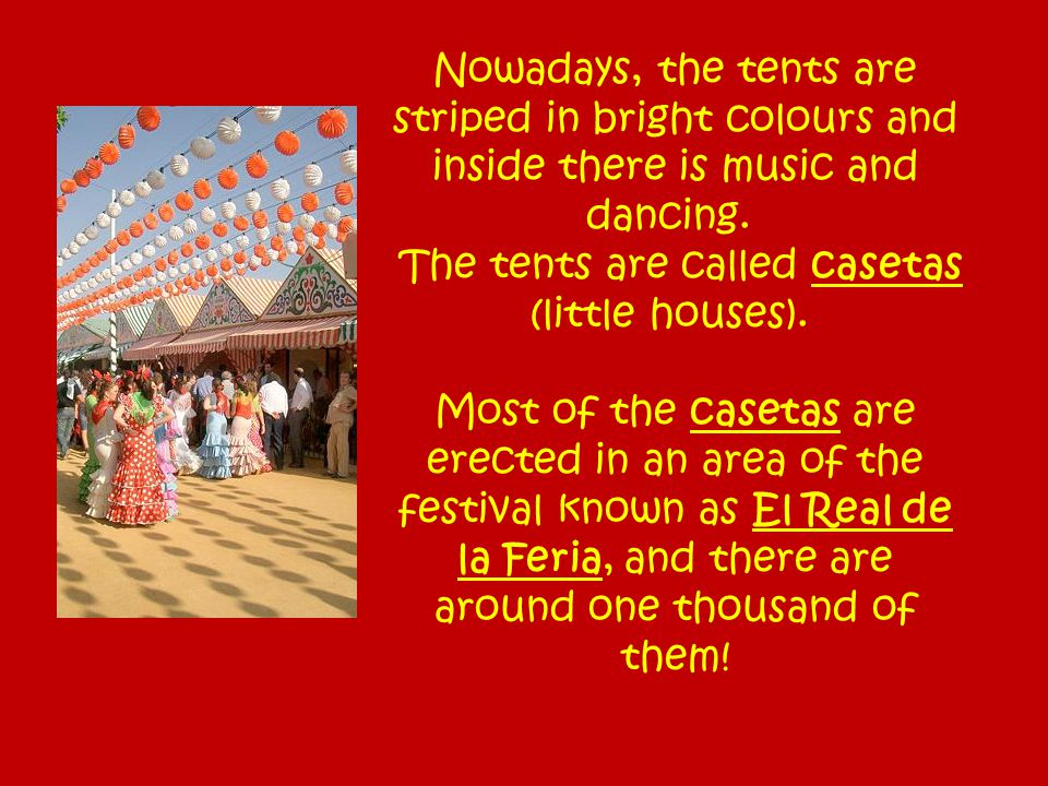 Nowadays, the tents are striped in bright colours and inside there is music and dancing. The tents are called casetas (little houses). Most of the cas