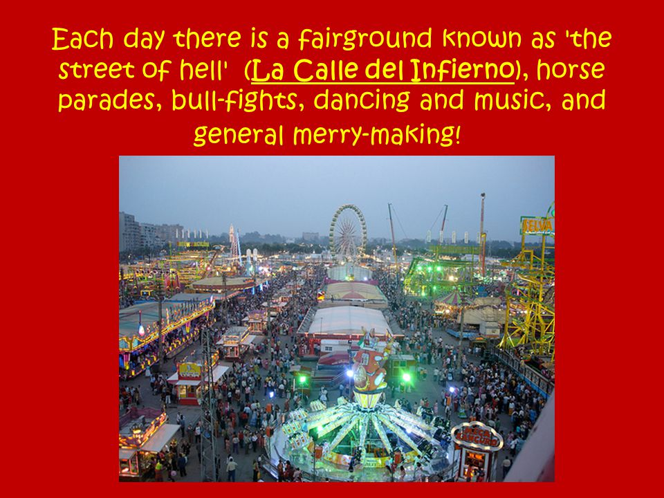 Each day there is a fairground known as 'the street of hell' (La Calle del Infierno), horse parades, bull-fights, dancing and music, and general merry