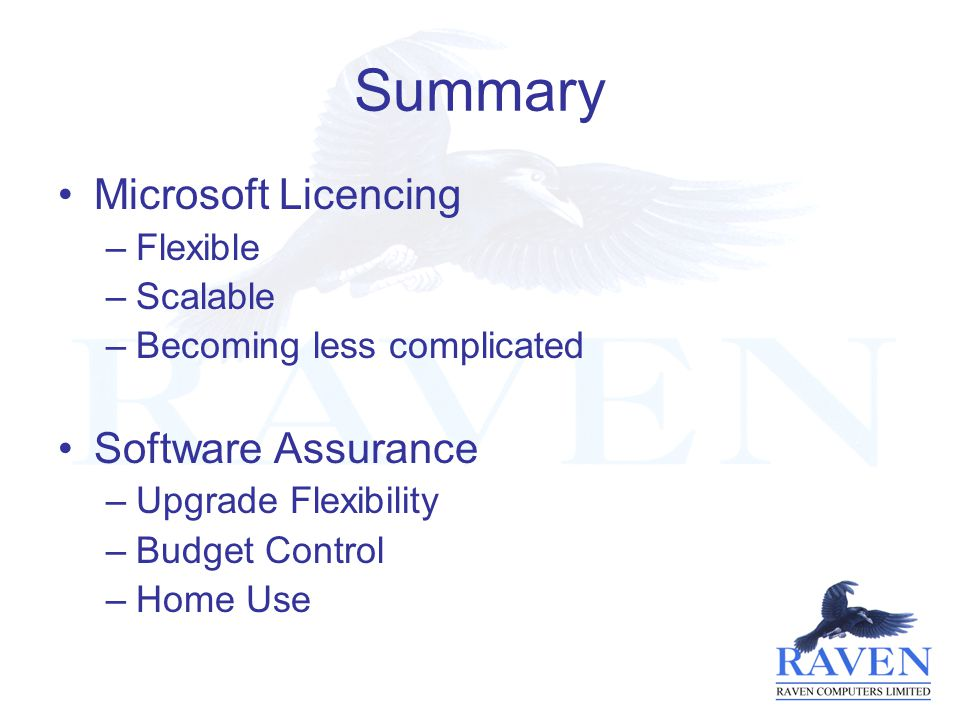 Summary Microsoft Licencing –Flexible –Scalable –Becoming less complicated Software Assurance –Upgrade Flexibility –Budget Control –Home Use