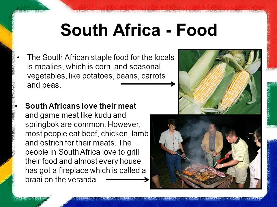 South Africa - Food The South African staple food for the locals is mealies, which is corn, and seasonal vegetables, like potatoes, beans, carrots and
