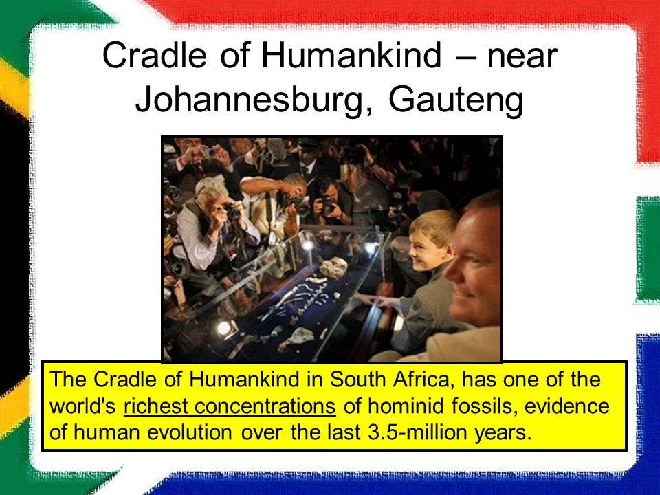 Cradle of Humankind – near Johannesburg, Gauteng The Cradle of Humankind in South Africa, has one of the world's richest concentrations of hominid fos
