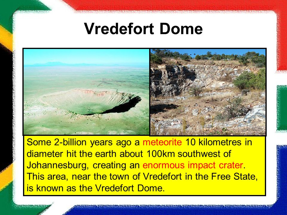 Vredefort Dome Some 2-billion years ago a meteorite 10 kilometres in diameter hit the earth about 100km southwest of Johannesburg, creating an enormou