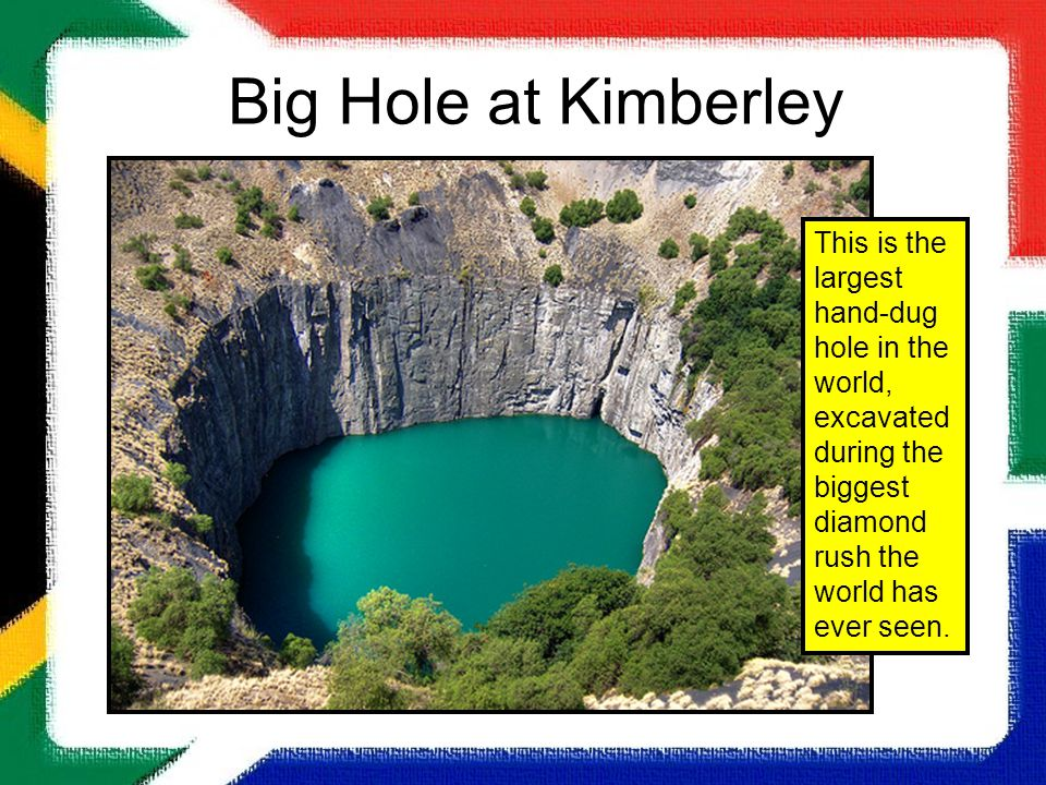 Big Hole at Kimberley This is the largest hand-dug hole in the world, excavated during the biggest diamond rush the world has ever seen.