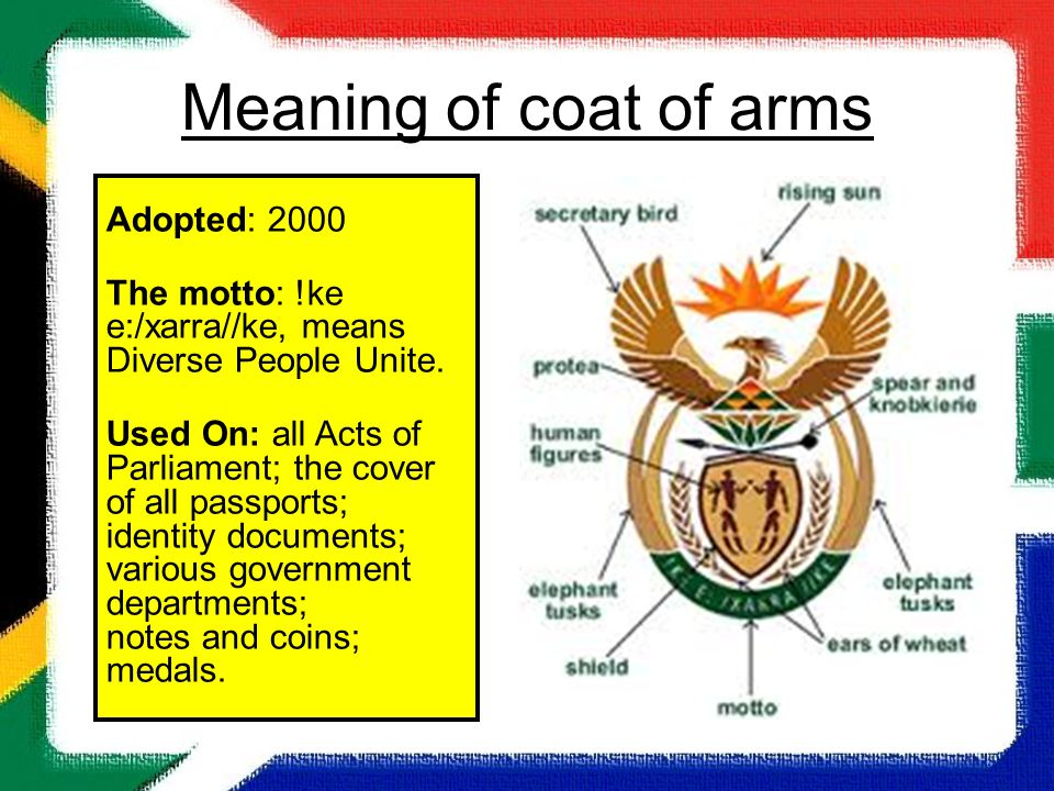 South Africa Meaning of coat of arms Adopted: 2000 The motto: !ke e:/xarra//ke, means Diverse People Unite. Used On: all Acts of Parliament; the cover