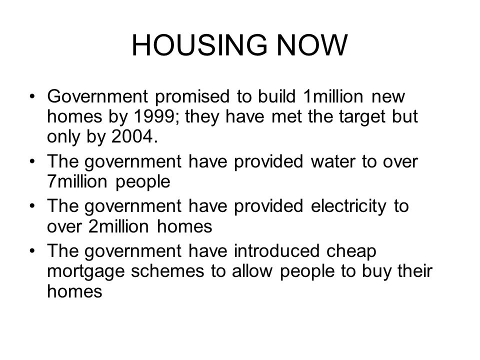 HOUSING NOW Government promised to build 1million new homes by 1999; they have met the target but only by 2004.