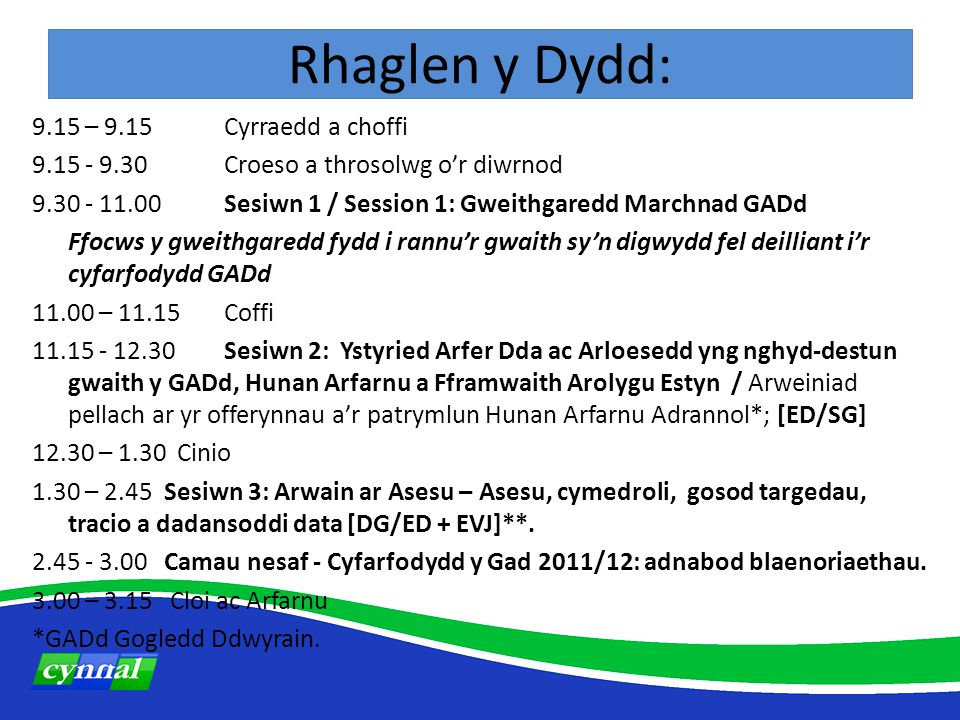 Rhaglen y Dydd: 9.15 – 9.15 Cyrraedd a choffi 9.15 - 9.30Croeso a throsolwg o'r diwrnod 9.30 - 11.00Sesiwn 1 / Session 1: Gweithgaredd Marchnad GADd Ffocws y gweithgaredd fydd i rannu'r gwaith sy'n digwydd fel deilliant i'r cyfarfodydd GADd 11.00 – 11.15 Coffi 11.15 - 12.30Sesiwn 2: Ystyried Arfer Dda ac Arloesedd yng nghyd-destun gwaith y GADd, Hunan Arfarnu a Fframwaith Arolygu Estyn / Arweiniad pellach ar yr offerynnau a'r patrymlun Hunan Arfarnu Adrannol*; [ED/SG] 12.30 – 1.30 Cinio 1.30 – 2.45 Sesiwn 3: Arwain ar Asesu – Asesu, cymedroli, gosod targedau, tracio a dadansoddi data [DG/ED + EVJ]**.