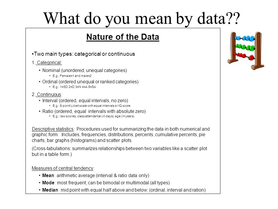 What do you mean by data?? Nature of the Data Two main types: categorical or continuous 1. Categorical: Nominal (unordered, unequal categories) E.g.: