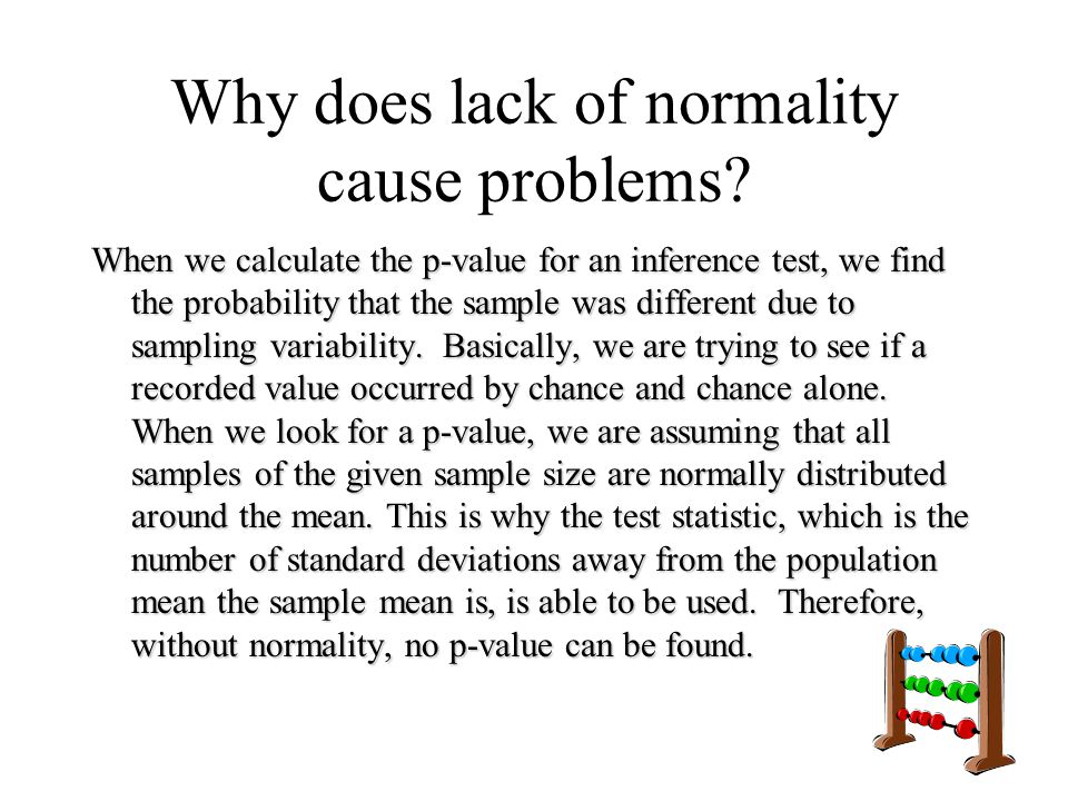 Why does lack of normality cause problems? When we calculate the p-value for an inference test, we find the probability that the sample was different