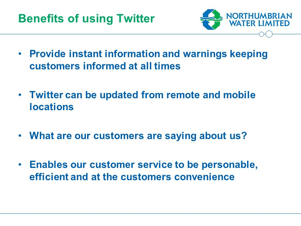 Benefits of using Twitter Provide instant information and warnings keeping customers informed at all times Twitter can be updated from remote and mobile locations What are our customers are saying about us.