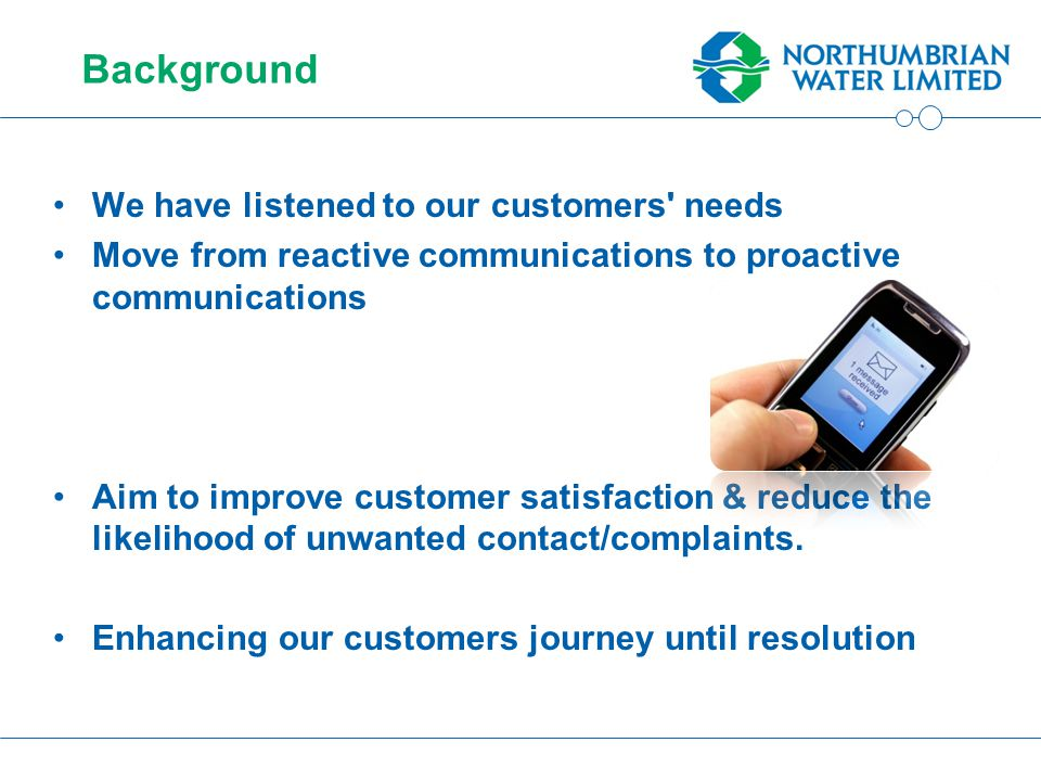 Background We have listened to our customers needs Move from reactive communications to proactive communications Aim to improve customer satisfaction & reduce the likelihood of unwanted contact/complaints.