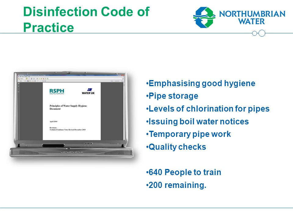 Disinfection Code of Practice Emphasising good hygiene Pipe storage Levels of chlorination for pipes Issuing boil water notices Temporary pipe work Quality checks 640 People to train 200 remaining.