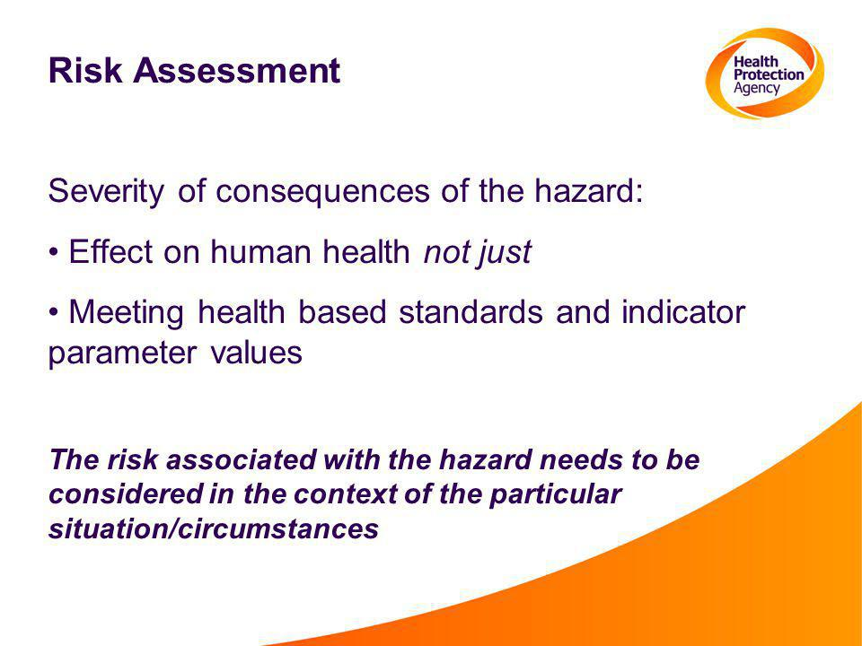 Risk Assessment Severity of consequences of the hazard: Effect on human health not just Meeting health based standards and indicator parameter values The risk associated with the hazard needs to be considered in the context of the particular situation/circumstances