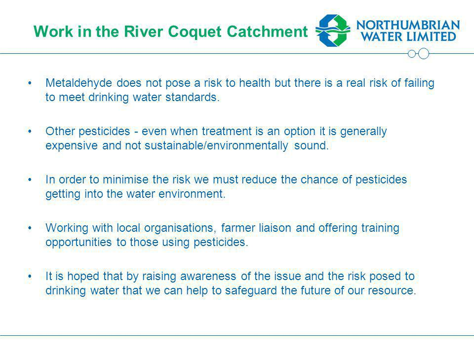 Work in the River Coquet Catchment Metaldehyde does not pose a risk to health but there is a real risk of failing to meet drinking water standards.
