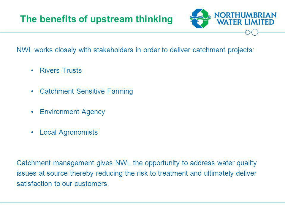 The benefits of upstream thinking NWL works closely with stakeholders in order to deliver catchment projects: Rivers Trusts Catchment Sensitive Farming Environment Agency Local Agronomists Catchment management gives NWL the opportunity to address water quality issues at source thereby reducing the risk to treatment and ultimately deliver satisfaction to our customers.