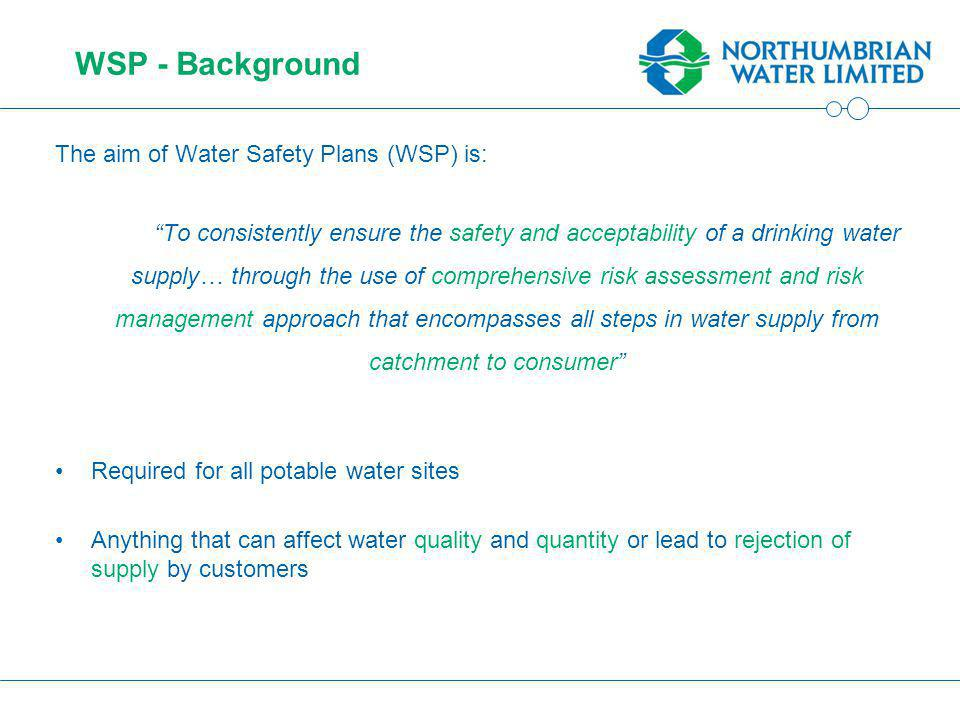 WSP - Background The aim of Water Safety Plans (WSP) is: To consistently ensure the safety and acceptability of a drinking water supply… through the use of comprehensive risk assessment and risk management approach that encompasses all steps in water supply from catchment to consumer Required for all potable water sites Anything that can affect water quality and quantity or lead to rejection of supply by customers