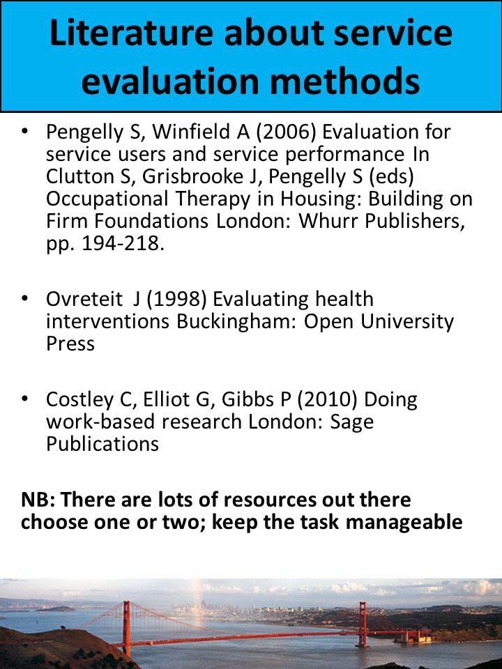 Literature about service evaluation methods Pengelly S, Winfield A (2006) Evaluation for service users and service performance In Clutton S, Grisbrooke J, Pengelly S (eds) Occupational Therapy in Housing: Building on Firm Foundations London: Whurr Publishers, pp.
