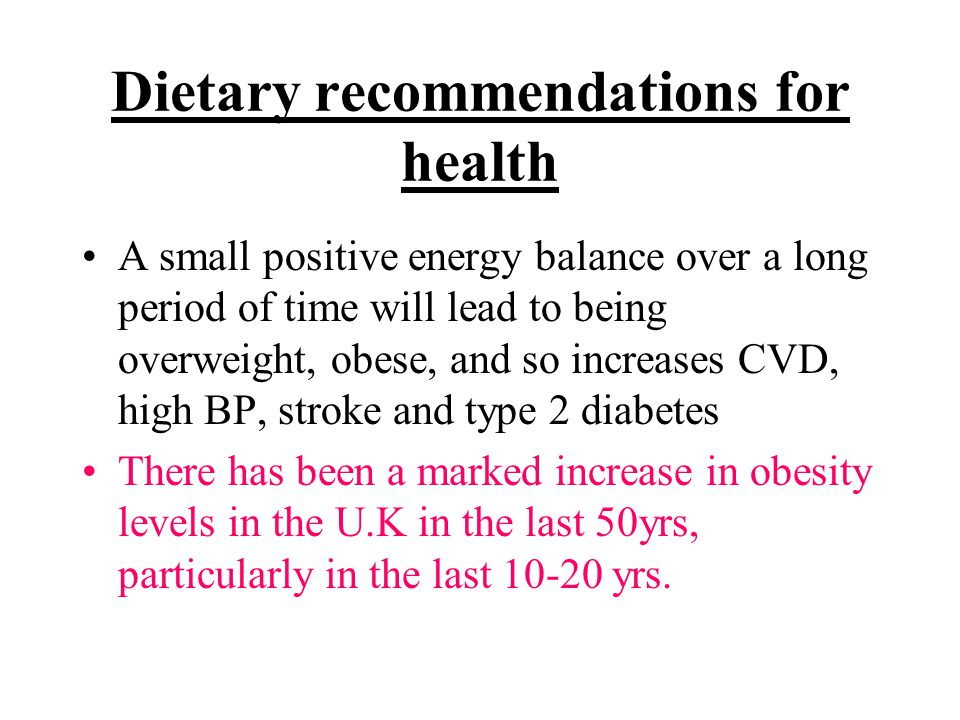 Dietary recommendations for health A small positive energy balance over a long period of time will lead to being overweight, obese, and so increases C