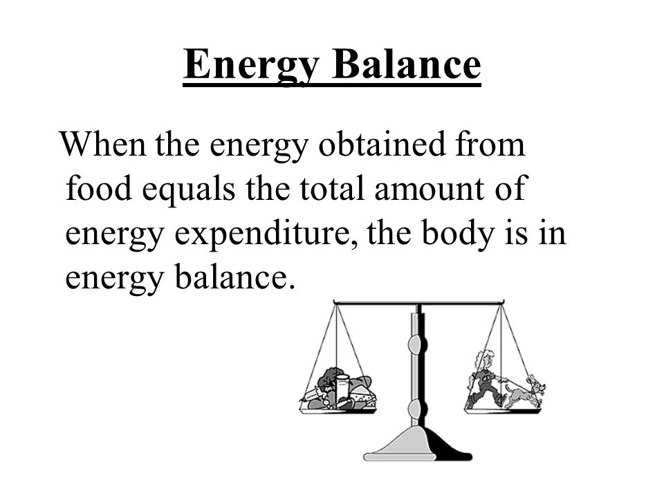 Energy Balance When the energy obtained from food equals the total amount of energy expenditure, the body is in energy balance.