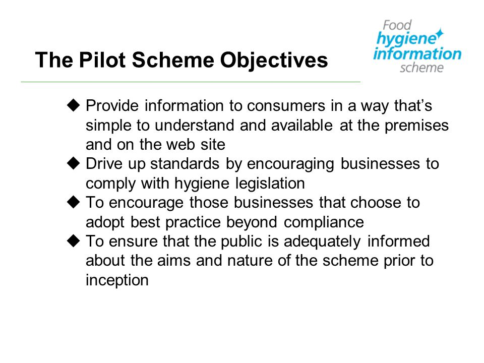 The Pilot Scheme Objectives uProvide information to consumers in a way that's simple to understand and available at the premises and on the web site uDrive up standards by encouraging businesses to comply with hygiene legislation uTo encourage those businesses that choose to adopt best practice beyond compliance uTo ensure that the public is adequately informed about the aims and nature of the scheme prior to inception