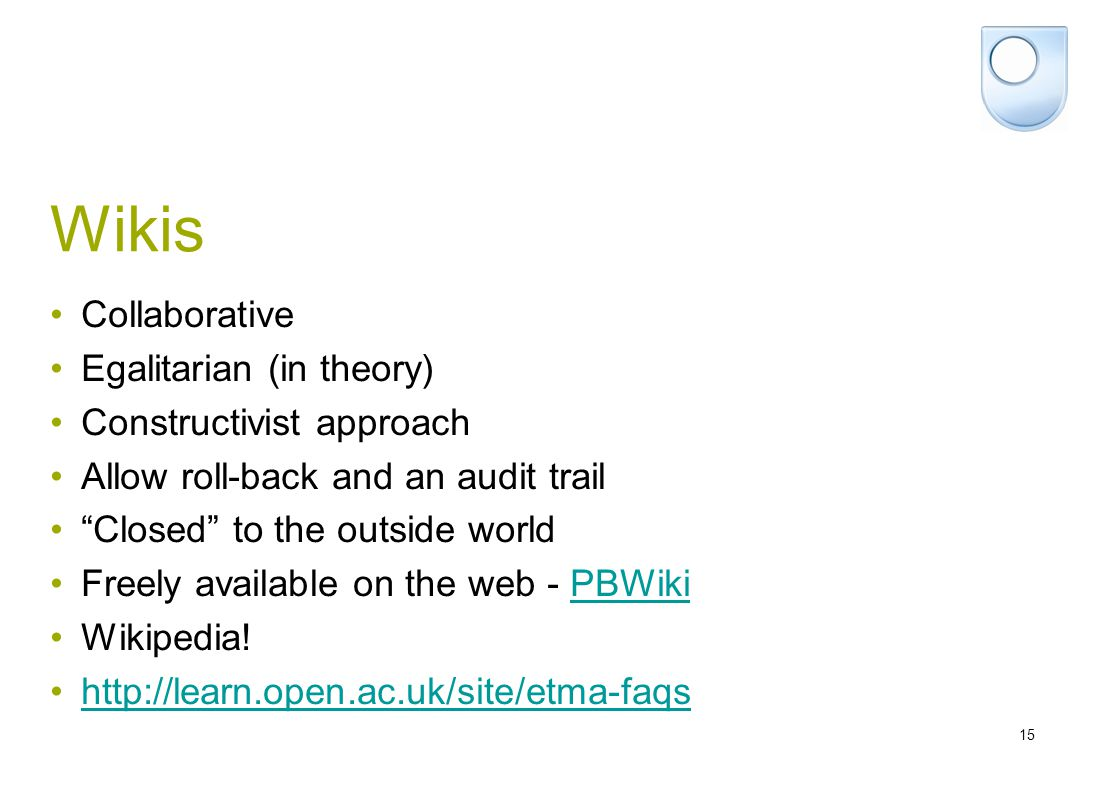 15 Wikis Collaborative Egalitarian (in theory) Constructivist approach Allow roll-back and an audit trail Closed to the outside world Freely available on the web - PBWikiPBWiki Wikipedia.