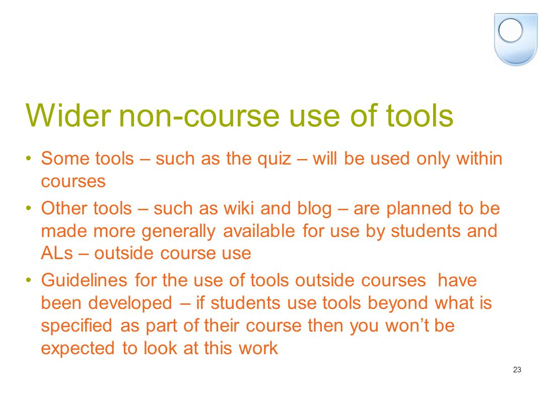 23 Wider non-course use of tools Some tools – such as the quiz – will be used only within courses Other tools – such as wiki and blog – are planned to be made more generally available for use by students and ALs – outside course use Guidelines for the use of tools outside courses have been developed – if students use tools beyond what is specified as part of their course then you won't be expected to look at this work