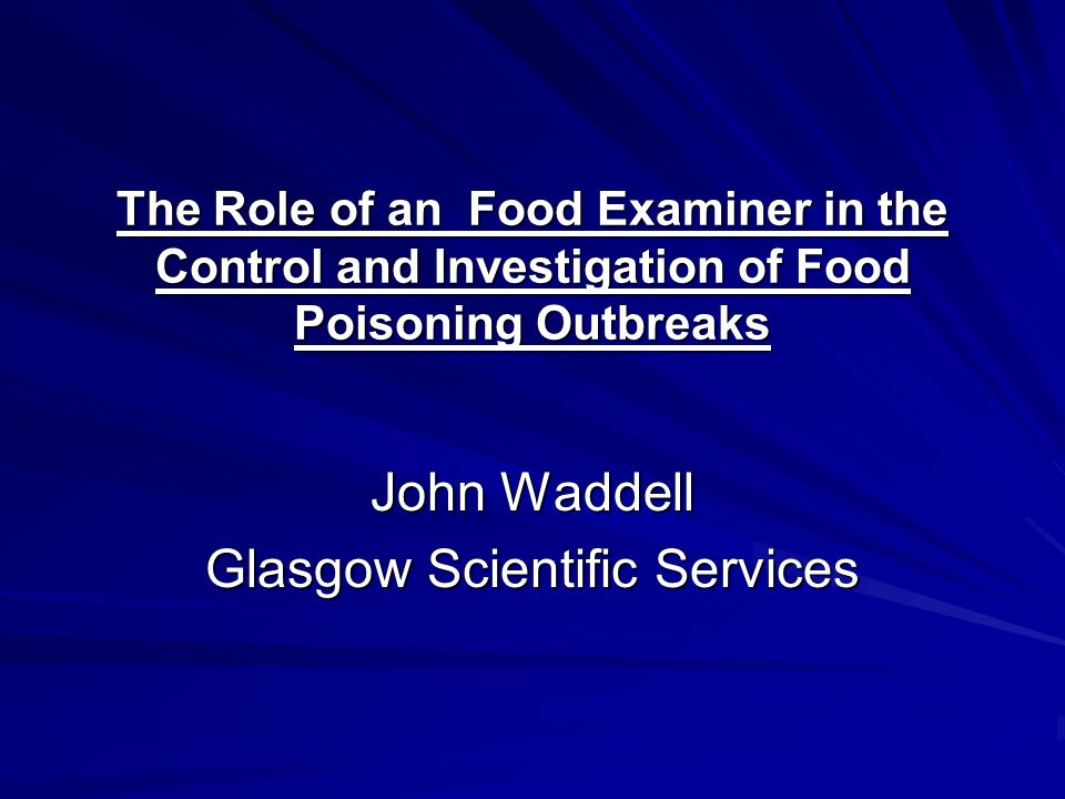 The Role of an Food Examiner in the Control and Investigation of Food Poisoning Outbreaks John Waddell Glasgow Scientific Services