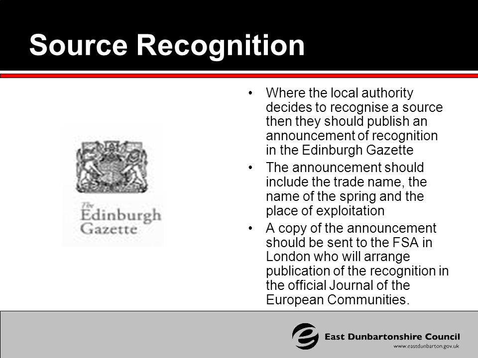 Source Recognition Where the local authority decides to recognise a source then they should publish an announcement of recognition in the Edinburgh Gazette The announcement should include the trade name, the name of the spring and the place of exploitation A copy of the announcement should be sent to the FSA in London who will arrange publication of the recognition in the official Journal of the European Communities.