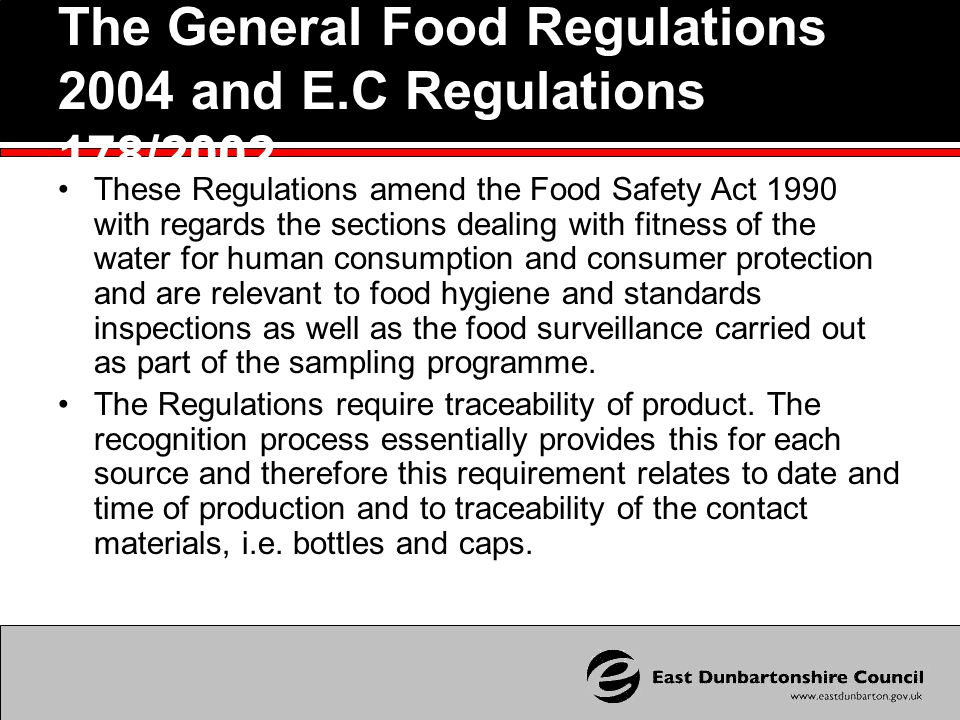 The General Food Regulations 2004 and E.C Regulations 178/2002 These Regulations amend the Food Safety Act 1990 with regards the sections dealing with fitness of the water for human consumption and consumer protection and are relevant to food hygiene and standards inspections as well as the food surveillance carried out as part of the sampling programme.