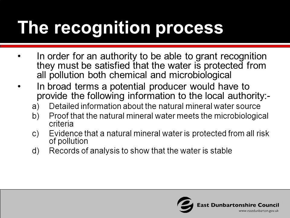 The recognition process In order for an authority to be able to grant recognition they must be satisfied that the water is protected from all pollution both chemical and microbiological In broad terms a potential producer would have to provide the following information to the local authority:- a)Detailed information about the natural mineral water source b)Proof that the natural mineral water meets the microbiological criteria c)Evidence that a natural mineral water is protected from all risk of pollution d)Records of analysis to show that the water is stable