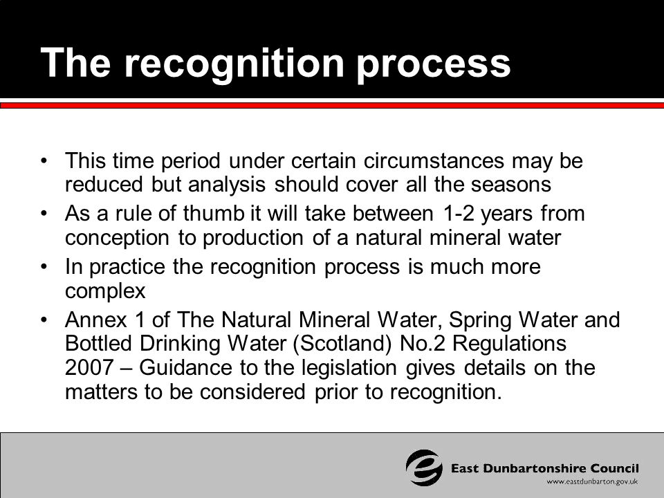 The recognition process This time period under certain circumstances may be reduced but analysis should cover all the seasons As a rule of thumb it will take between 1-2 years from conception to production of a natural mineral water In practice the recognition process is much more complex Annex 1 of The Natural Mineral Water, Spring Water and Bottled Drinking Water (Scotland) No.2 Regulations 2007 – Guidance to the legislation gives details on the matters to be considered prior to recognition.