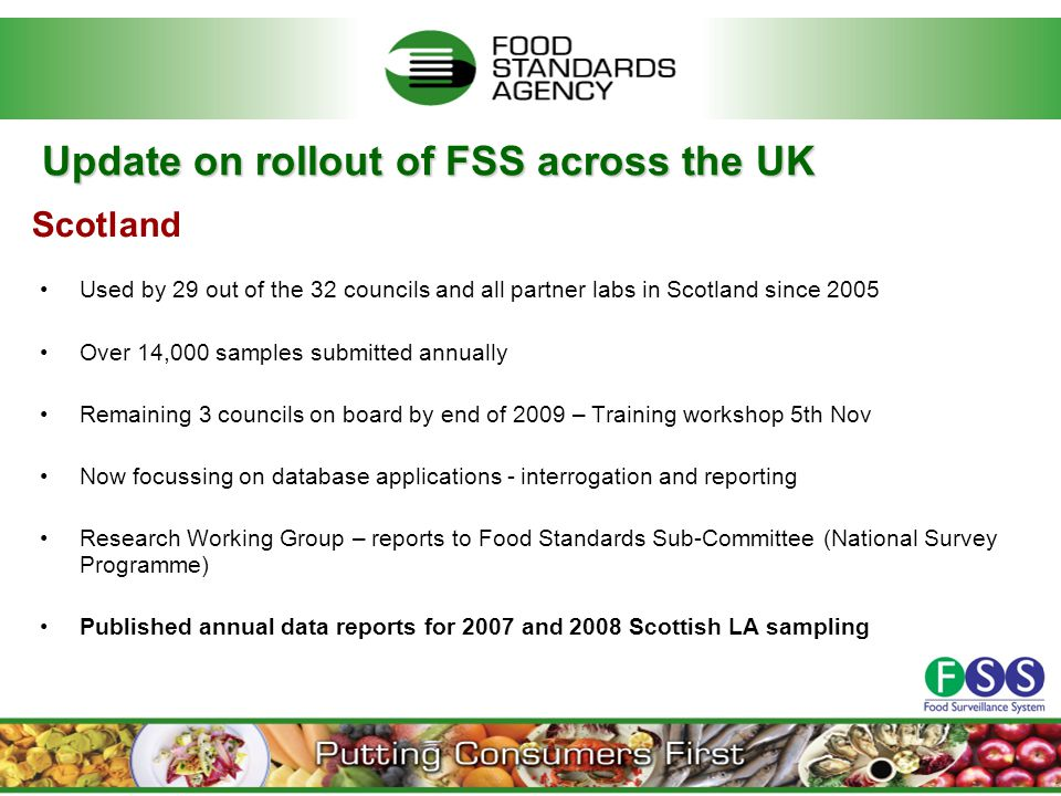 Update on rollout of FSS across the UK Used by 29 out of the 32 councils and all partner labs in Scotland since 2005 Over 14,000 samples submitted annually Remaining 3 councils on board by end of 2009 – Training workshop 5th Nov Now focussing on database applications - interrogation and reporting Research Working Group – reports to Food Standards Sub-Committee (National Survey Programme) Published annual data reports for 2007 and 2008 Scottish LA sampling Scotland