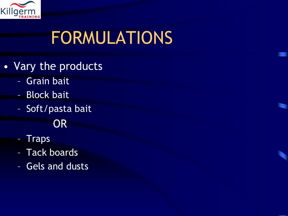 FORMULATIONS Vary the products –Grain bait –Block bait –Soft/pasta bait OR –Traps –Tack boards –Gels and dusts