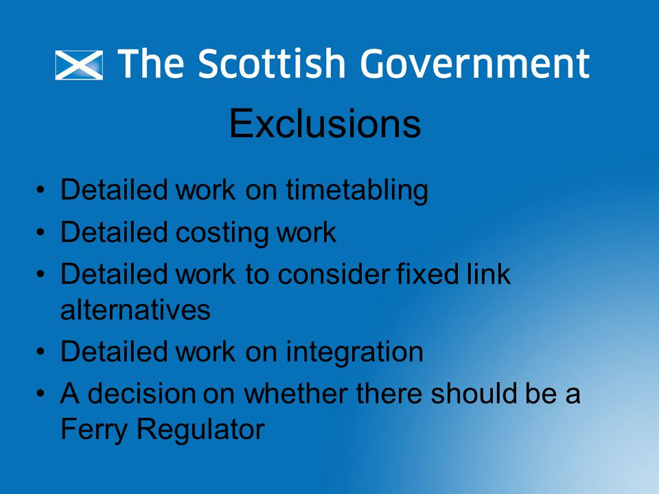 Exclusions Detailed work on timetabling Detailed costing work Detailed work to consider fixed link alternatives Detailed work on integration A decision on whether there should be a Ferry Regulator