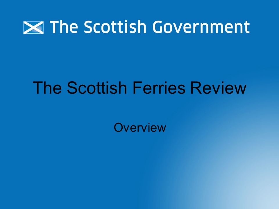 Have your say Tell us your views today Scottishferriesreview@scotland.gsi.gov.uk Stakeholder group Public consultation Road shows