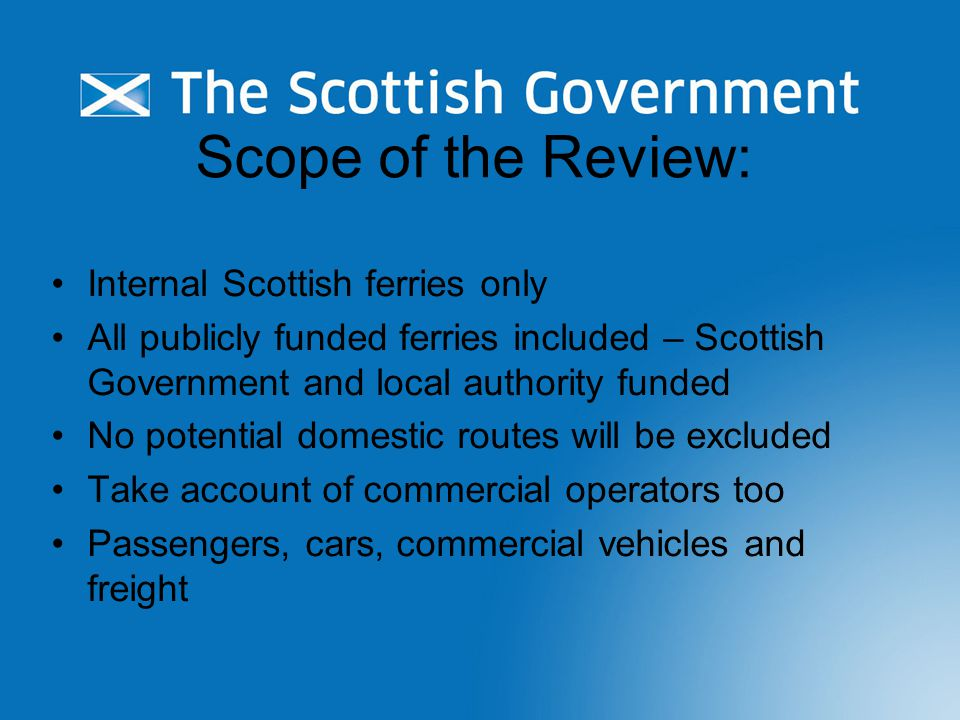 Scope of the Review: Internal Scottish ferries only All publicly funded ferries included – Scottish Government and local authority funded No potential domestic routes will be excluded Take account of commercial operators too Passengers, cars, commercial vehicles and freight